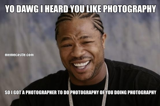 YO DAWG I HEARD YOU LIKE PHOTOGRAPHY SO I GOT A PHOTOGRAPHER TO DO PHOTOGRAPHY OF YOU DOING PHOTOGRAPHY