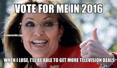 VOTE FOR ME IN 2016 WHEN I LOSE, I'LL BE ABLE TO GET MORE TELEVISION DEALS