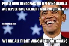 PEOPLE THINK DEMOCRATS ARE LEFT WING LIBERALS         AND REPUBLICANS ARE RIGHT WING CONSERVATIVES WE ARE ALL RIGHT WING AUTHORITARIANS