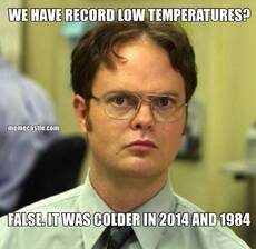 WE HAVE RECORD LOW TEMPERATURES? FALSE. IT WAS COLDER IN 2014 AND 1984